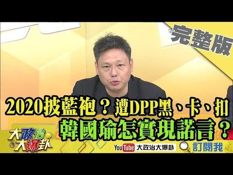 2019.03.31大政治大爆卦完整版(上) 2020披藍袍?遭DPP黑、卡、扣 韓國瑜怎實現諾言?