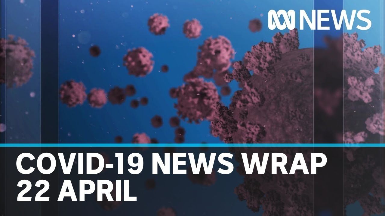 Coronavirus update: The latest COVID-19 news for Wednesday 22 April   ABC News