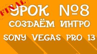 Sony Vegas Pro 13 | Урок 8 - Создаем свое ИНТРО!!! | Финал!!!