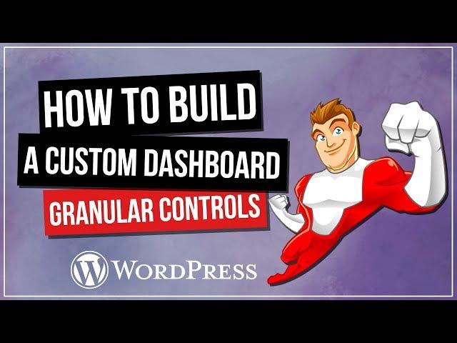 How To Build A Custom Wordpress Dashboard - Granular Controls & Elementor