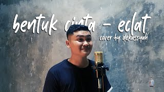 Bentuk Cinta - Eclat (Cover) by Dekassyah
