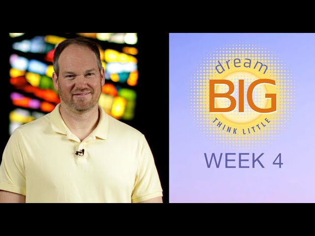 Small Group Message - Dream Big Think Little - Week 4