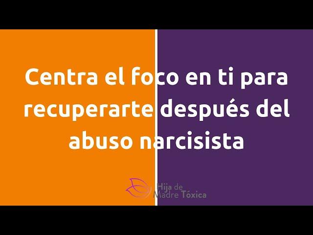Centra el foco en ti para recuperarte del abuso narcisista