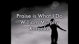 Praise is What I Do - William Murphy (Karaoke/Lyrics)