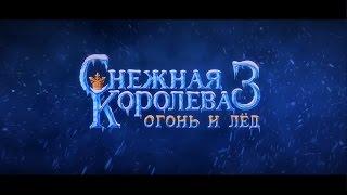 Снежная Королева 3. Огонь и лёд - трейлер