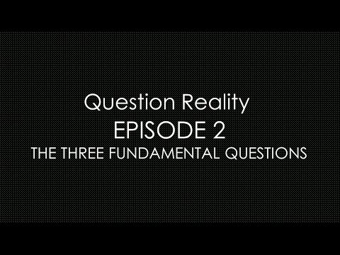 Question Reality Episode 2: The 3 Fundamental Questions To Existence