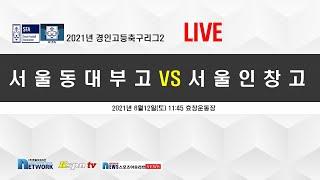 [2021경인고등축구리그2] 서울동대부고 대 서울인창고…