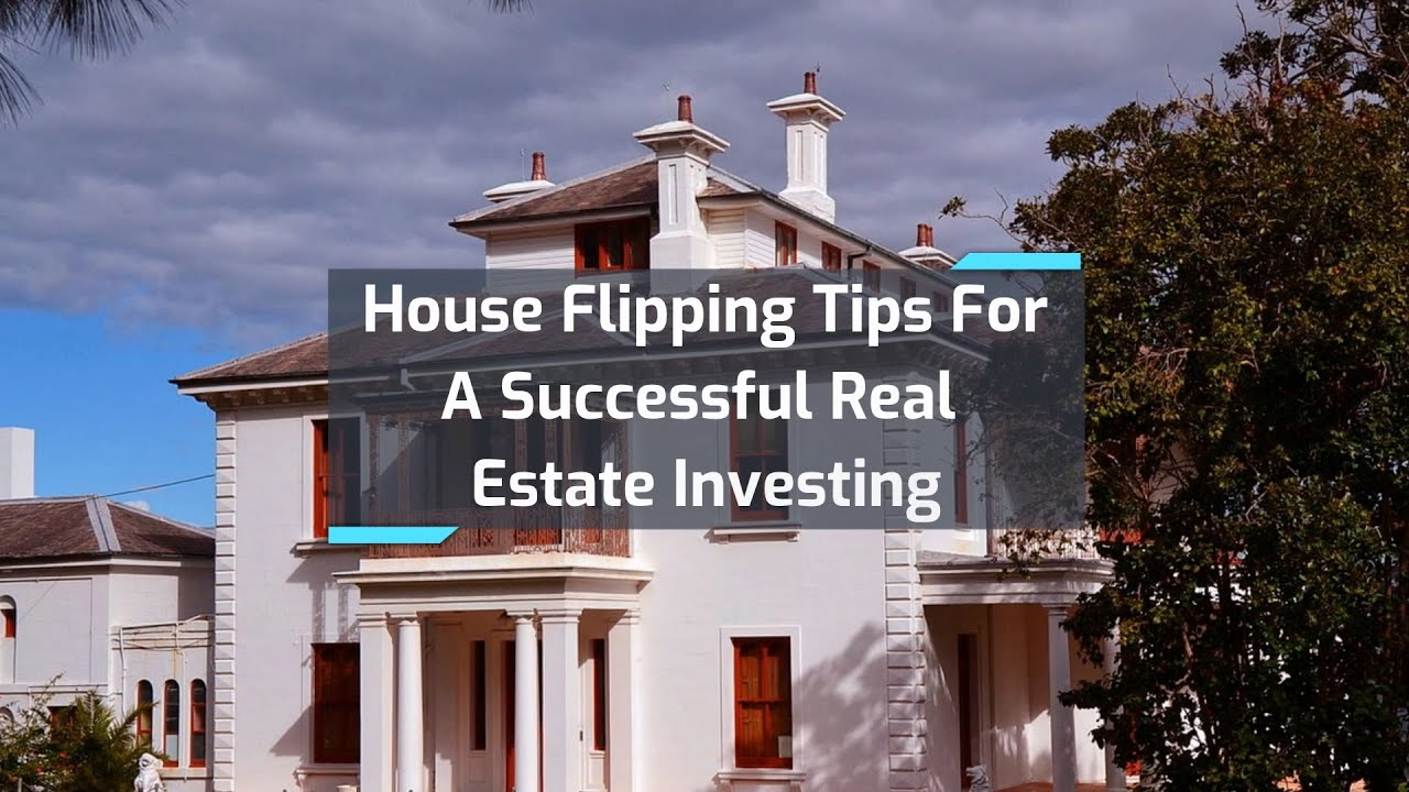 House Flipping Tips For A Successful Real Estate Investing