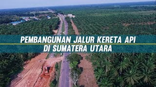 Pembangunan Jalur Kereta Api Di Sumatera Utara Terus Dikebut