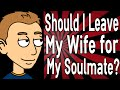 Should I Leave My Wife for My Soulmate?