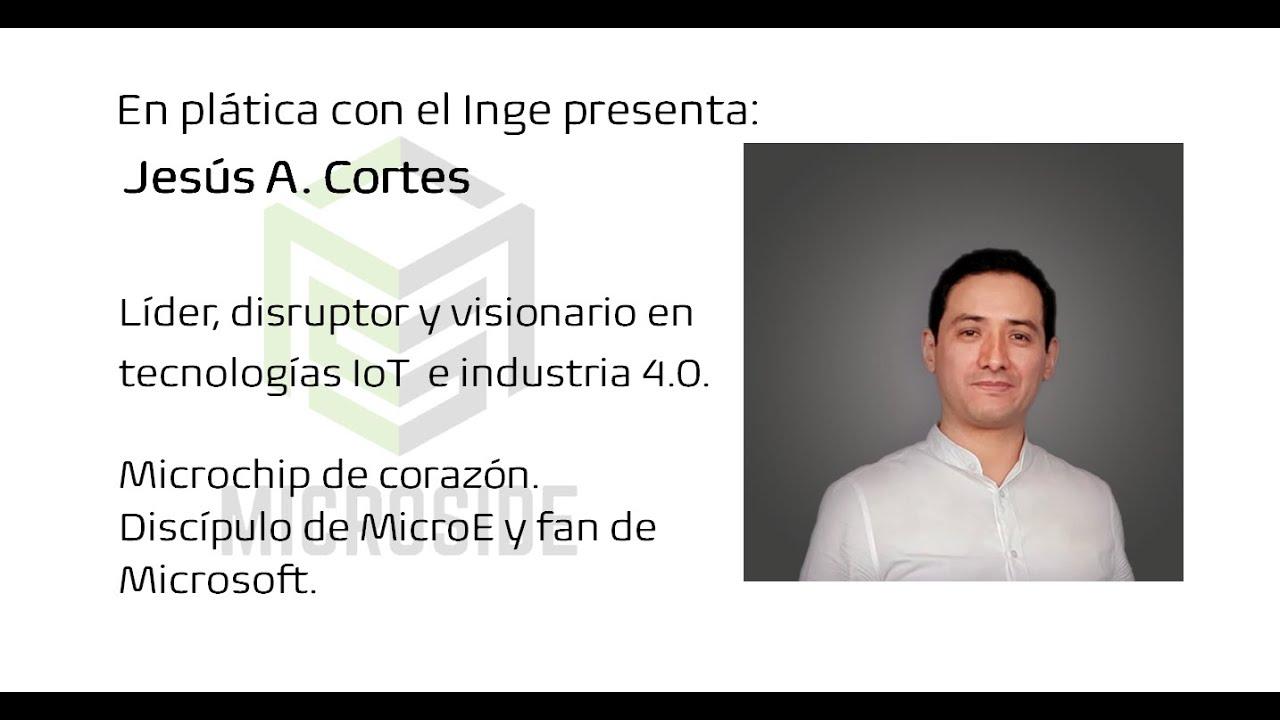En plática con el Inge presenta: Jesús A. Cortes Líder, disruptor y visionario en tecnologías IoT