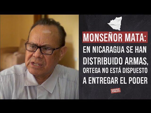 Monseñor Mata: En Nicaragua se han distribuido armas, Ortega no está dispuesto a entregar el poder