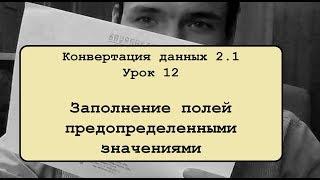 Конвертация данных 2.1. Урок 12. Заполнение полей предопределенными значениями