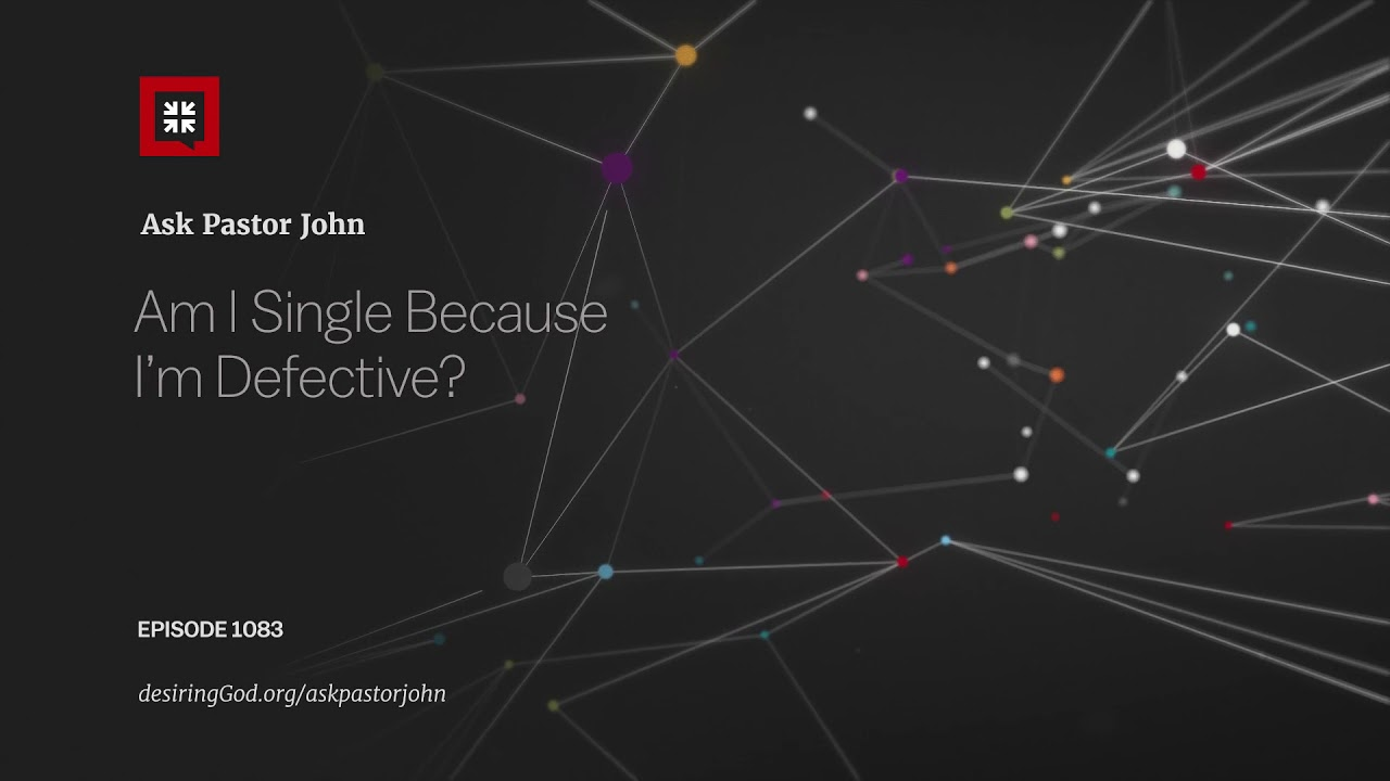 Am I Single Because I'm Defective? // Ask Pastor John