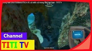 hướng dẫn chơi SUBNAUTICA - cả biển cả trong tầm tay bạn  #2