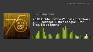 2018 Golden Globe Winners, Star Wars VR, Bloodshot, Justice League, Star Trek, Blade Runner