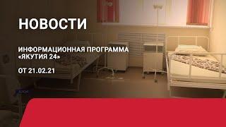 Новостной выпуск в 09:00 от 21.02.21 года. Информационная программа «Якутия 24»
