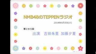 NMB48のTEPPENラジオ 2014年6月3日(火) #385 吉田朱里と加藤夕夏