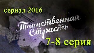 Таинственная страсть 7,8 серия - Русские новинки фильмов 2016 #анонс