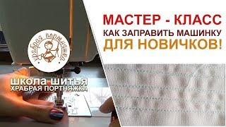 Урок №2: Заправка швейной машинки для самых новичков. Урок, Мастер - класс,  пошив, курсы