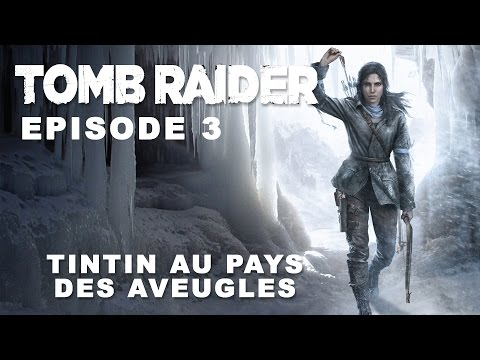 Rise of the Tomb Raider - Episode 3 - Tintin au pays des aveugles
