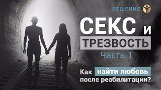 Секс и трезвость | Часть 1 | Как найти любовь после реабилитации? | Центр РЕШЕНИЕ