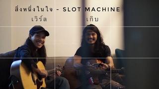 สิ่งหนึ่งในใจ - Slot Machine (cover) เวิร์ล เกิบ