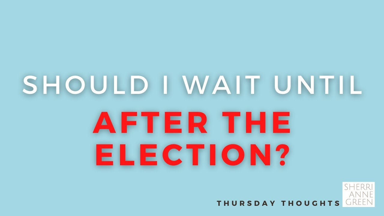 Should I Wait Until After the Election?