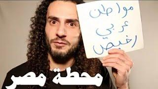 انا مواطن عربي رخيص في الشرق الاوسخ......محطة مصر