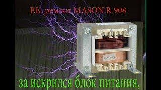 Р.К, ремонт MASON R-908 за искрился блок питания,   