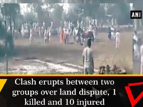 Clash erupts between two groups over land dispute, 1 killed and 10 injured - ANI News