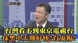 《新聞深喉嚨》精彩片段 台灣看不到的東京電視台 抹黑中天消息卻傳好快?難道是「東粉」?