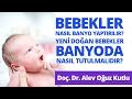 Bebekler Nasıl Banyo Yaptırılır ve Yeni Doğan Bebekler Banyoda Nasıl Tutulmalıdır?