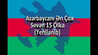 Azərbaycanı Ən Çox Sevən 15 Ölkə (YENİLƏNİB) HD