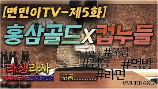 제5화 - 홍삼골드x컵누들