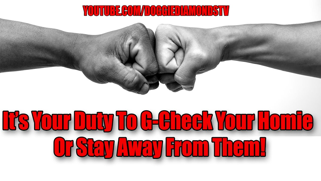 It's Your Duty To G-Check Your Homie Or Stay Away From Them!