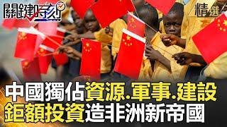 中國獨佔資源.軍事.建設! 鉅額投資造非洲新帝國- 關鍵時刻精選 黃世聰 黃創夏 馬西屏