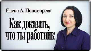 Как доказать, что ты работник, если нет трудового договора - Елена А. Пономарева