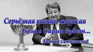 Евгений Сатановский. В Сирии будет российская морская база...
