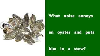 What noise annoys an oyster . . .