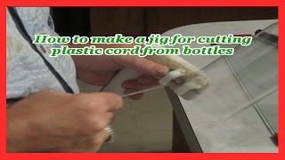 Make a jig for cutting plastic cord from bottles