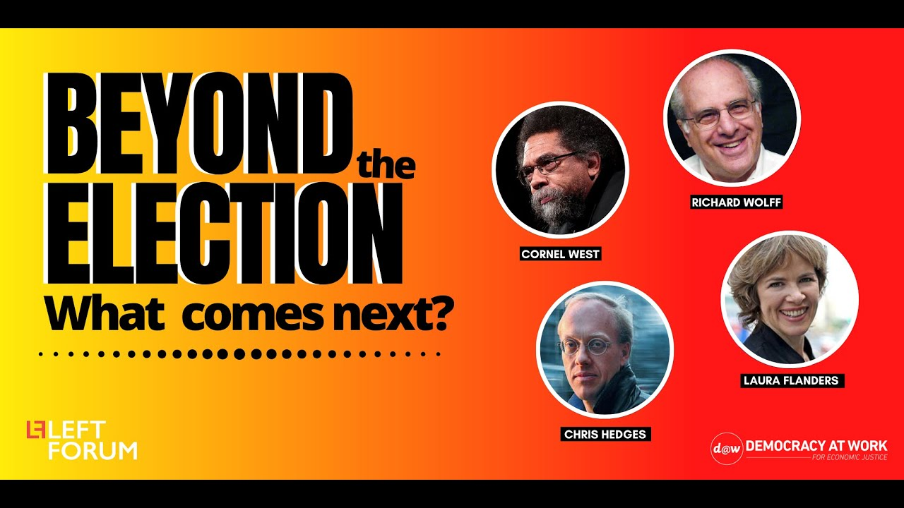 Beyond the Election: What Comes Next? w/ Cornel West, Laura Flanders, Chris Hedges and Richard Wolff