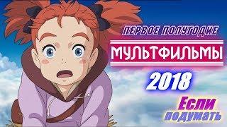 Мультфильмы 2018 Первое полугодие. Новые мультики трейлеры. Анимационные фильмы 2018