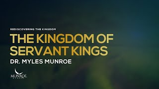 The Kingdom of Servant Kings | Dr. Myles Munroe