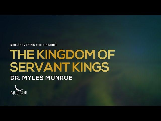 The Kingdom of Servant Kings | Dr. Myles Munroe