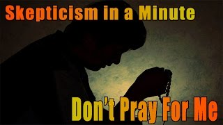 Don't Pray For Me - Skepticism In A Minute (or so)