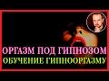 Оргазм под гипнозом. Обучение гипнооргазму. Никита Батурин