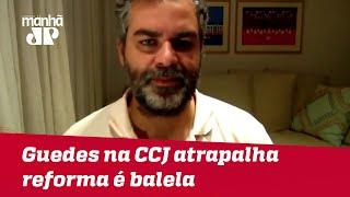 Supor que conflito envolvendo Guedes na CCJ atrapalha reforma é balela | #CarlosAndreazza