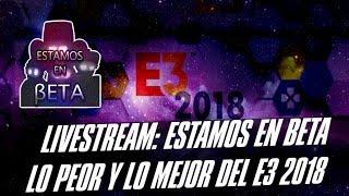 Livestream  Estamos en Beta  Lo peor y lo mejor del E3 2018