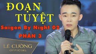 Giọng ca làm rung động hàng triệu con tim | Đoạn Tuyệt - Lê Cường | Saigon By Night 02 | Phần 3